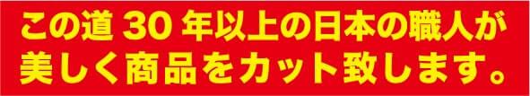 この道30年以上の日本の職人が美しく商品をカット致します。